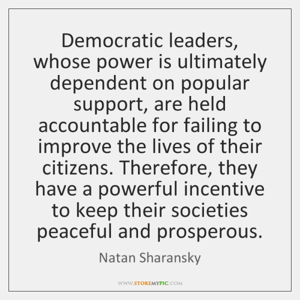 Democratic leaders, whose power is ultimately dependent on popular support, are held ...