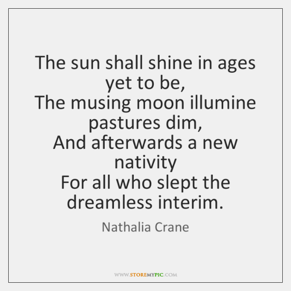 The sun shall shine in ages yet to be,   The musing moon ...