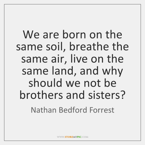 We are born on the same soil, breathe the same air, live ...