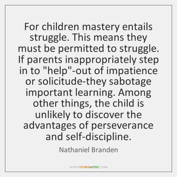 For children mastery entails struggle. This means they must be permitted to ...