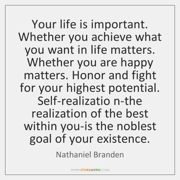 Your life is important. Whether you achieve what you want in life ...