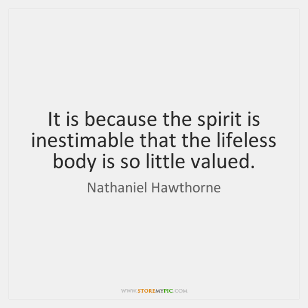 It is because the spirit is inestimable that the lifeless body is ...