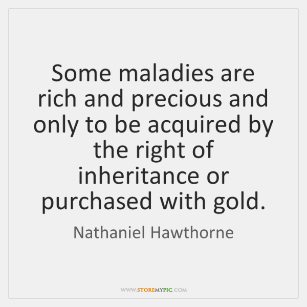 Some maladies are rich and precious and only to be acquired by ...