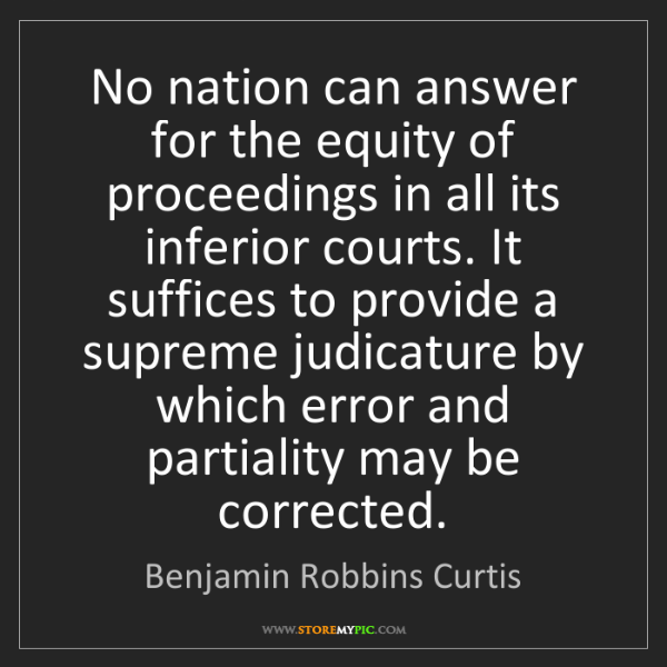 Benjamin Robbins Curtis: No nation can answer for the equity of proceedings in...