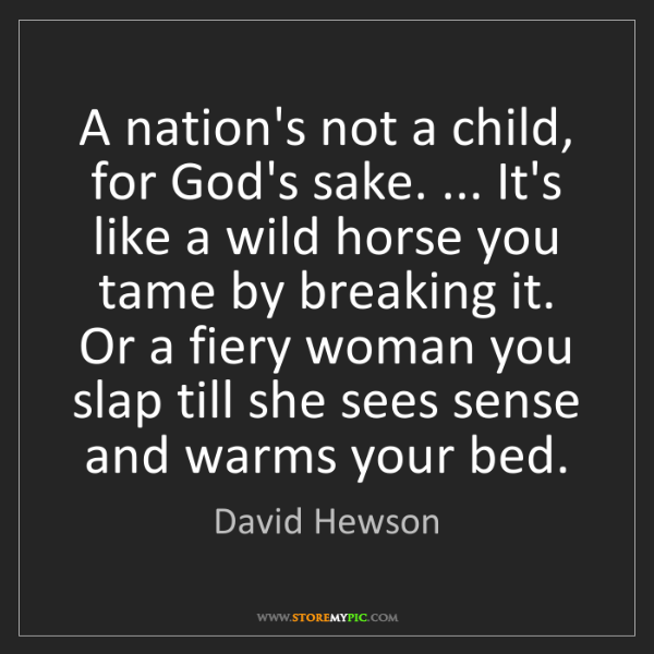 David Hewson: A nation's not a child, for God's sake. ... It's like...