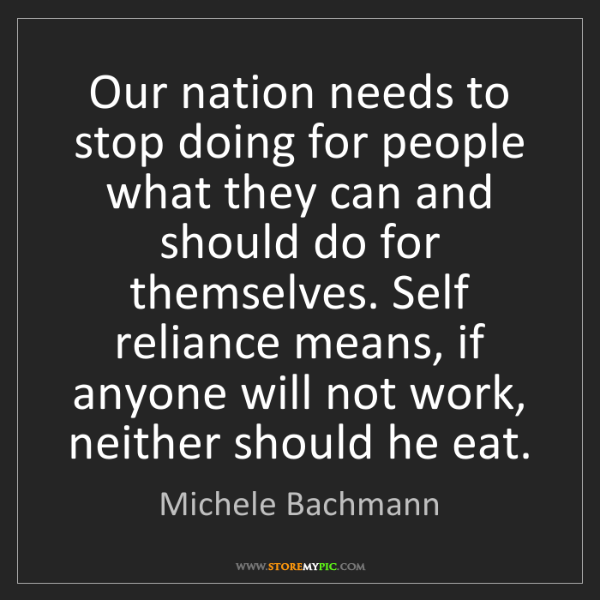 Michele Bachmann: Our nation needs to stop doing for people what they can...