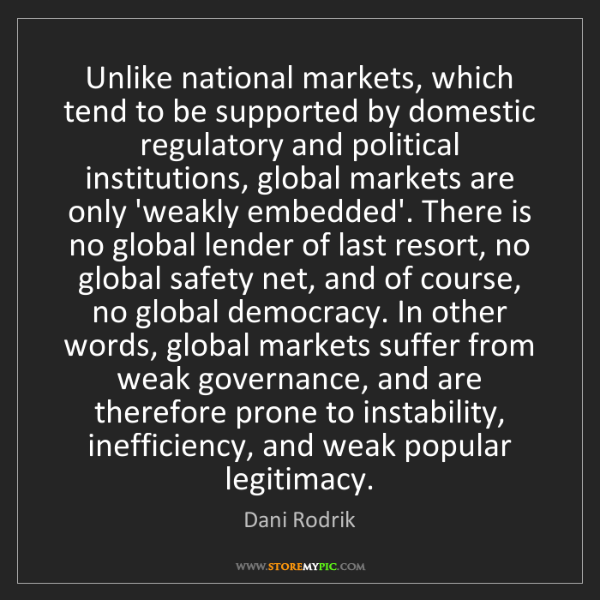 Dani Rodrik: Unlike national markets, which tend to be supported by...