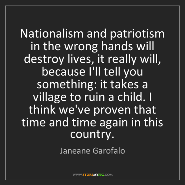 Janeane Garofalo: Nationalism and patriotism in the wrong hands will destroy...