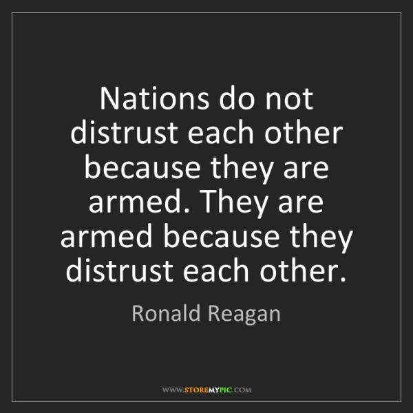 Ronald Reagan: Nations do not distrust each other because they are armed....