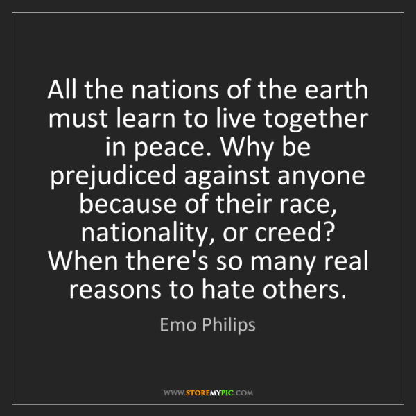 Emo Philips: All the nations of the earth must learn to live together...