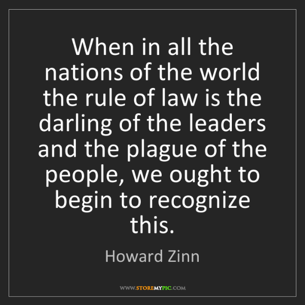 Howard Zinn: When in all the nations of the world the rule of law...