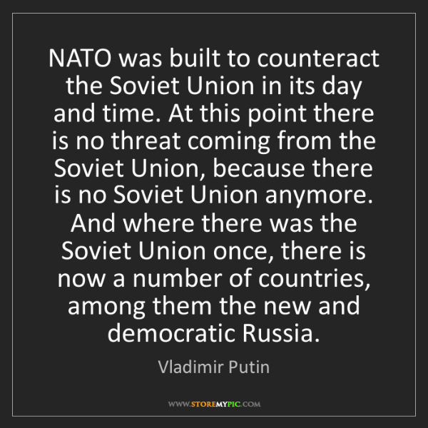 Vladimir Putin: NATO was built to counteract the Soviet Union in its...