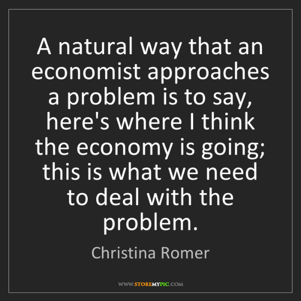 Christina Romer: A natural way that an economist approaches a problem...