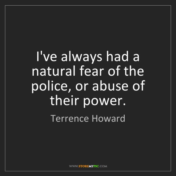 Terrence Howard: I've always had a natural fear of the police, or abuse...