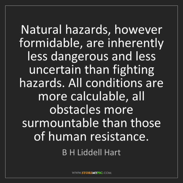 B H Liddell Hart: Natural hazards, however formidable, are inherently less...