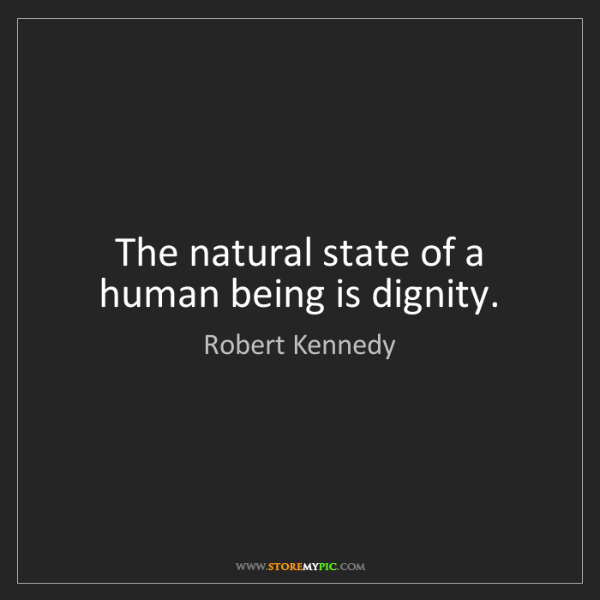 Robert Kennedy: The natural state of a human being is dignity.