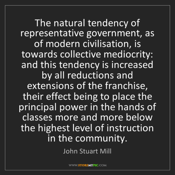 John Stuart Mill: The natural tendency of representative government, as...