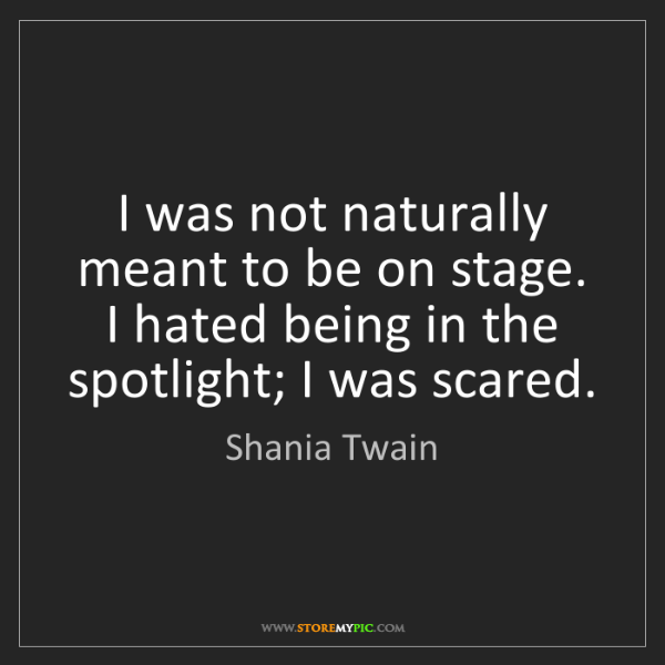 Shania Twain: I was not naturally meant to be on stage. I hated being...