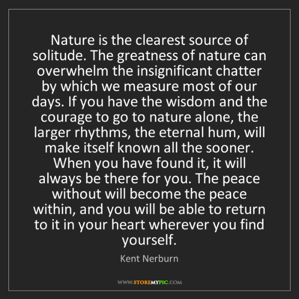 Kent Nerburn: Nature is the clearest source of solitude. The greatness...