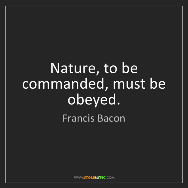 Francis Bacon: Nature, to be commanded, must be obeyed.