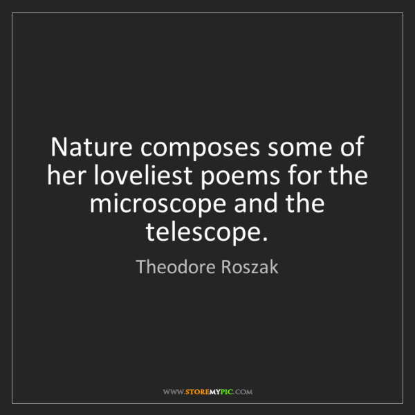 Theodore Roszak: Nature composes some of her loveliest poems for the microscope...
