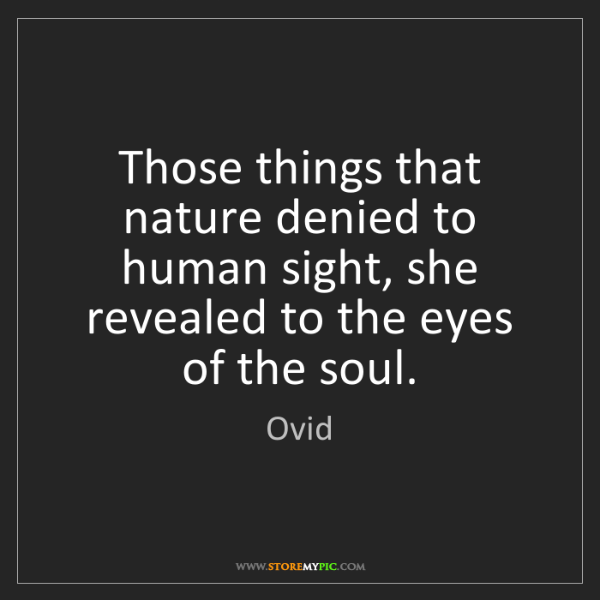 Ovid: Those things that nature denied to human sight, she revealed...