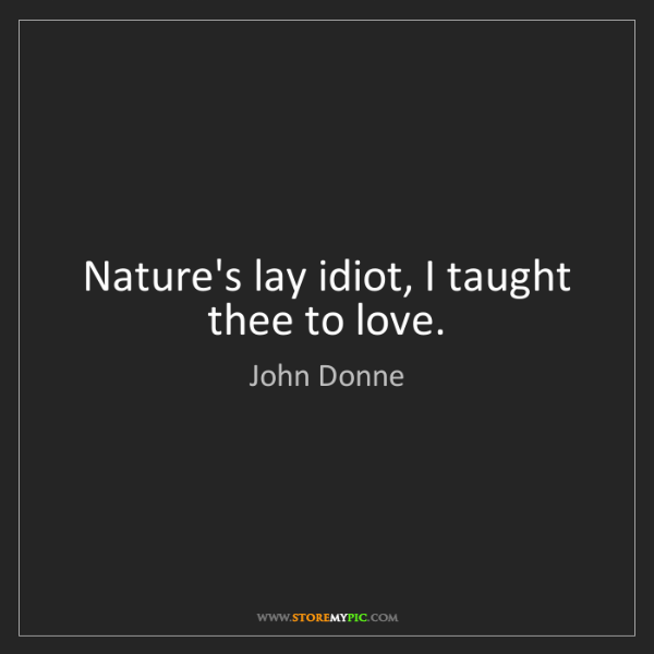 John Donne: Nature's lay idiot, I taught thee to love.