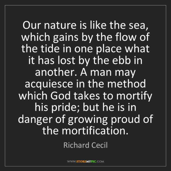 Richard Cecil: Our nature is like the sea, which gains by the flow of...