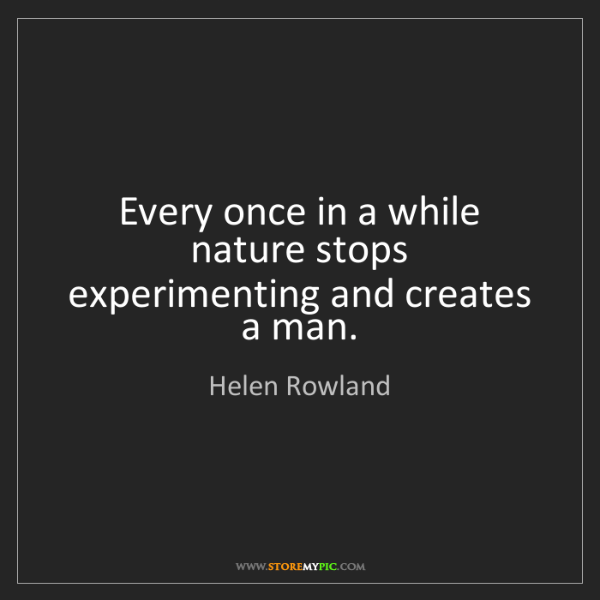 Helen Rowland: Every once in a while nature stops experimenting and...