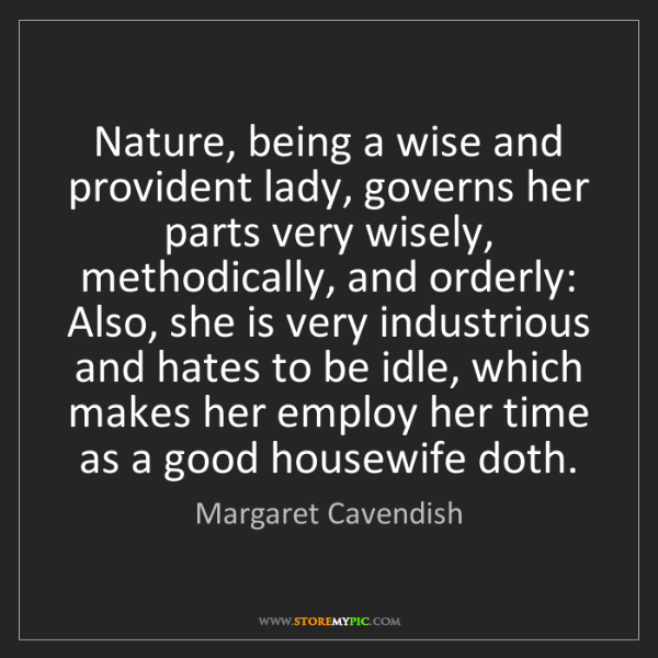Margaret Cavendish: Nature, being a wise and provident lady, governs her...