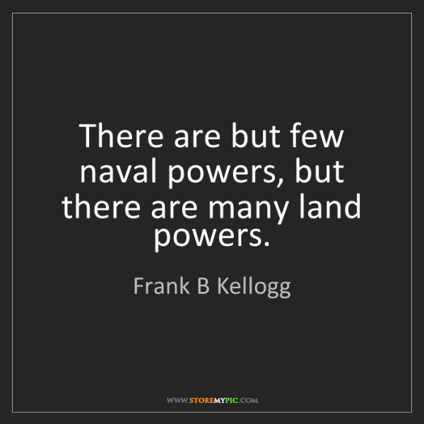 Frank B Kellogg: There are but few naval powers, but there are many land...