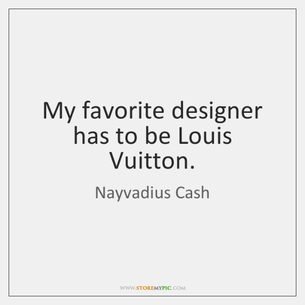 My favorite designer has to be Louis Vuitton.