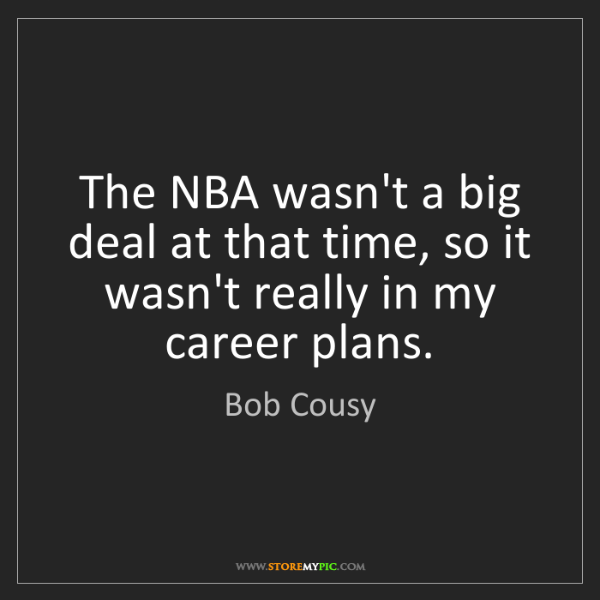 Bob Cousy: The NBA wasn't a big deal at that time, so it wasn't...