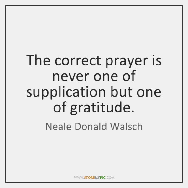 The correct prayer is never one of supplication but one of gratitude.
