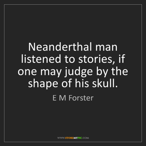 E M Forster: Neanderthal man listened to stories, if one may judge...
