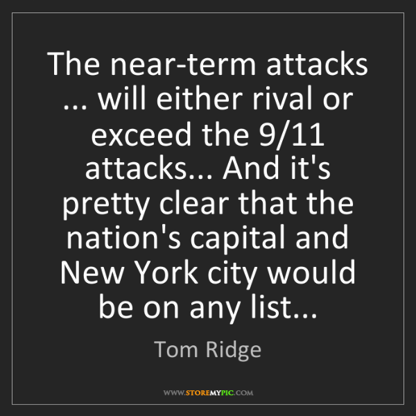Tom Ridge: The near-term attacks ... will either rival or exceed...