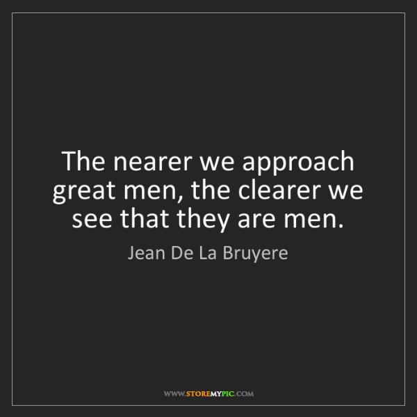 Jean De La Bruyere: The nearer we approach great men, the clearer we see...
