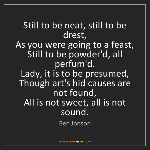 Ben Jonson: Still to be neat, still to be drest,  As you were going...