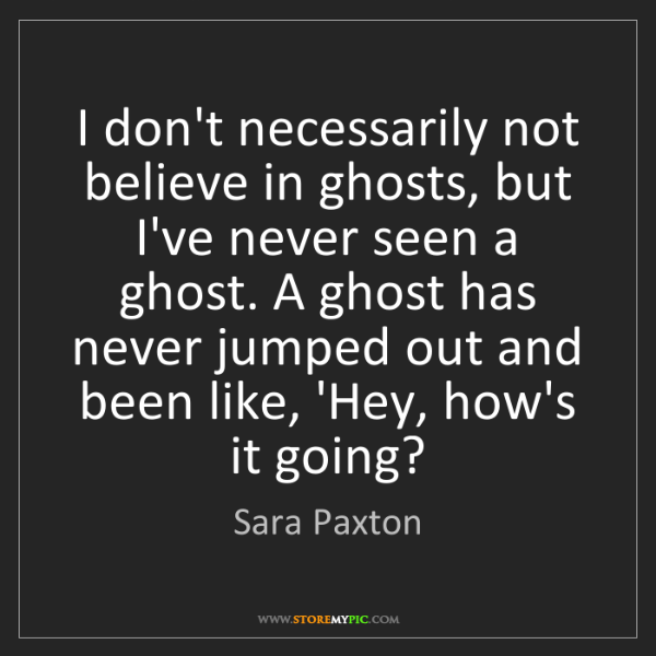Sara Paxton: I don't necessarily not believe in ghosts, but I've never...