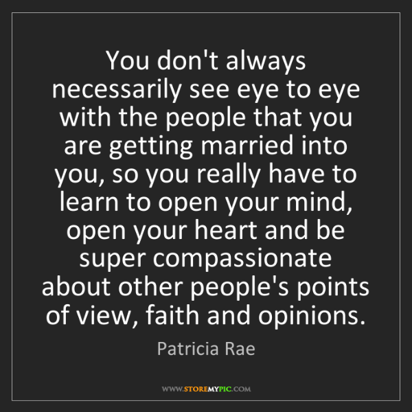 Patricia Rae: You don't always necessarily see eye to eye with the...
