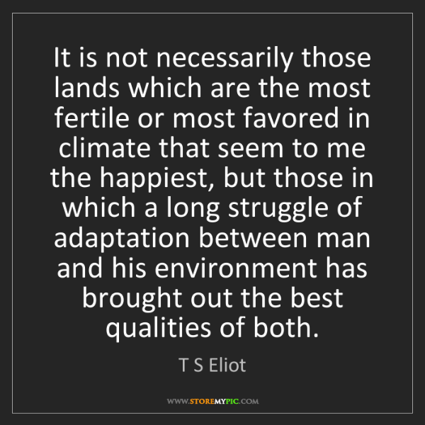 T S Eliot: It is not necessarily those lands which are the most...