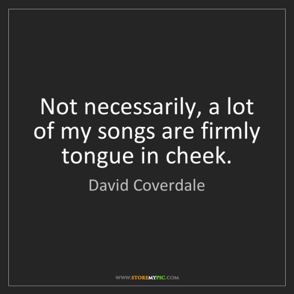 David Coverdale: Not necessarily, a lot of my songs are firmly tongue...