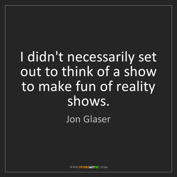Jon Glaser: I didn't necessarily set out to think of a show to make...