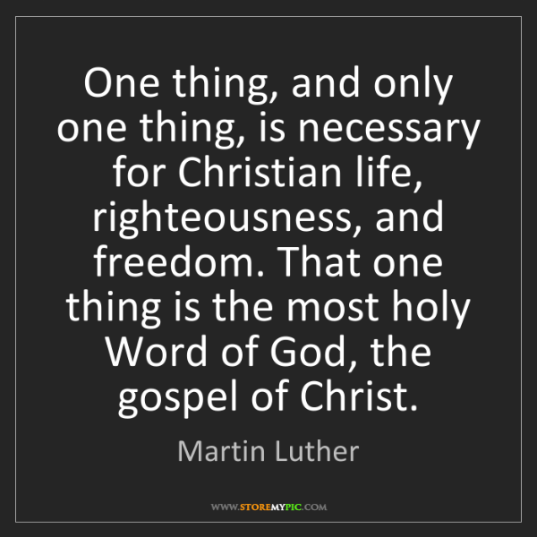 Martin Luther: One thing, and only one thing, is necessary for Christian...