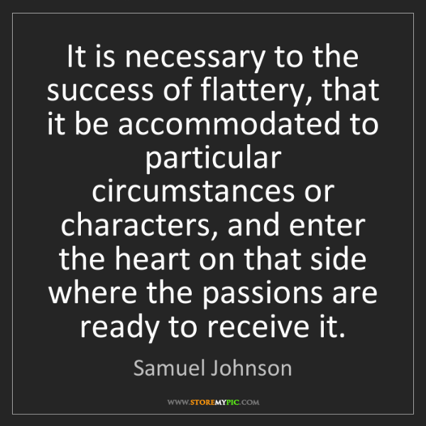 Samuel Johnson: It is necessary to the success of flattery, that it be...