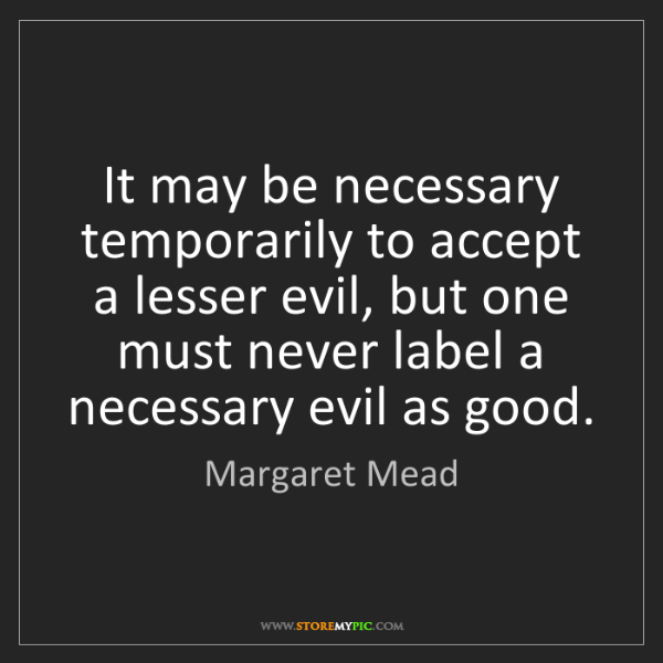 Margaret Mead: It may be necessary temporarily to accept a lesser evil,...