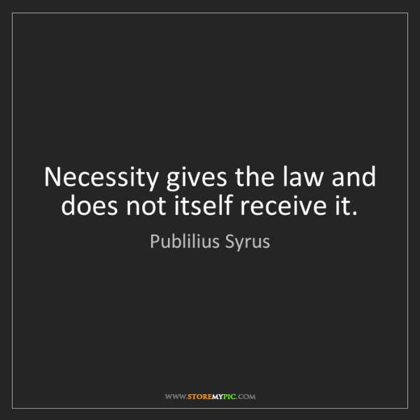 Publilius Syrus: Necessity gives the law and does not itself receive it.