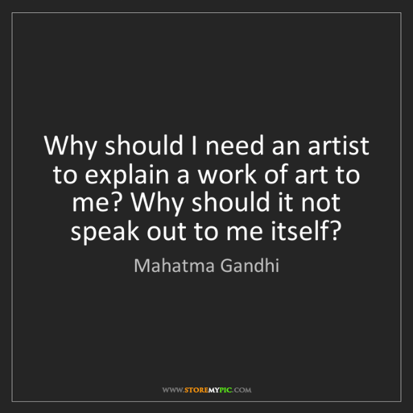 Mahatma Gandhi: Why should I need an artist to explain a work of art...