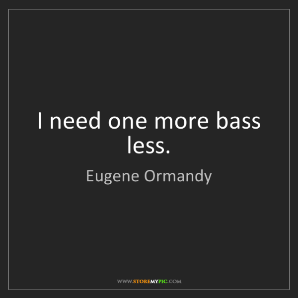 Eugene Ormandy: I need one more bass less.