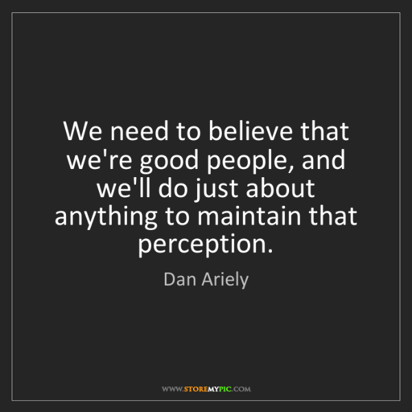 Dan Ariely: We need to believe that we're good people, and we'll...